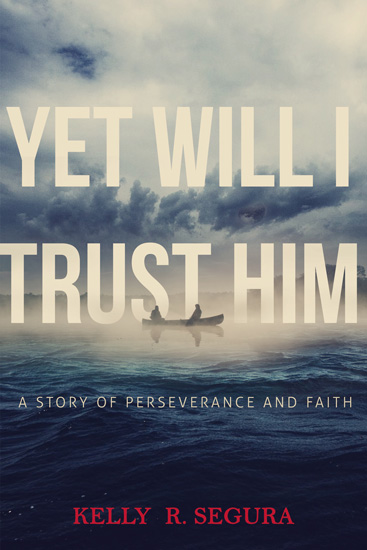 Yet Will I Trust Him, Kelly R. Segura